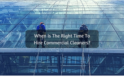 When Is The Right Time To Hire Commercial Cleaners?